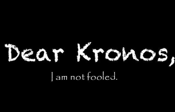 Dear Kronos, I am not fooled